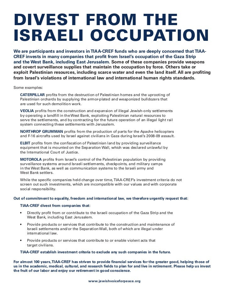 Divest from the israeli occupation We are participants and investors in TIAA-CREF funds who are deeply concerned that TIAA...
