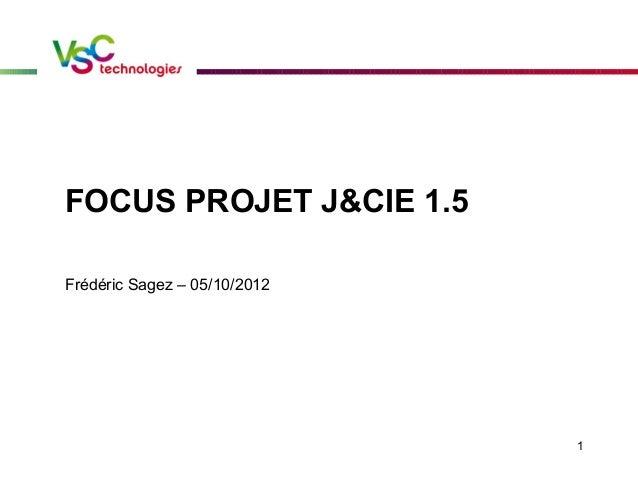 1 FOCUS PROJET J&CIE 1.5 Frédéric Sagez – 05/10/2012