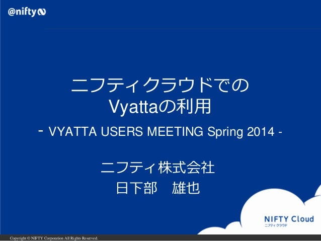 Copyright © NIFTY Corporation All Rights Reserved. ニフティクラウドでの Vyattaの利用 - VYATTA USERS MEETING Spring 2014 - ニフティ株式会社 日下部 ...