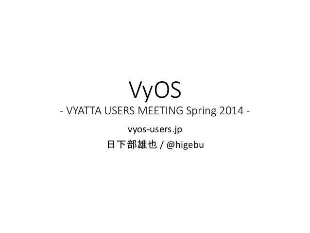 VyOS - VYATTA USERS MEETING Spring 2014 - vyos-users.jp 日下部雄也 / @higebu