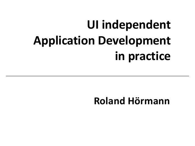 UI independent Application Development in practice Roland Hörmann