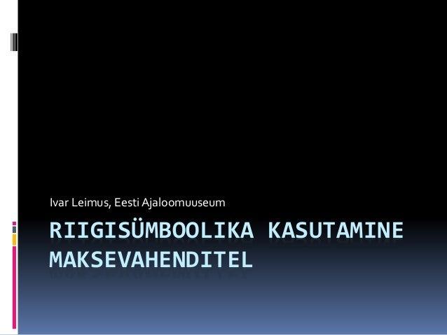 RIIGISÜMBOOLIKA KASUTAMINE MAKSEVAHENDITEL Ivar Leimus, Eesti Ajaloomuuseum