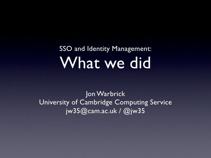SSO and Identity Management:      What we did               Jon WarbrickUniversity of Cambridge Computing Service         ...