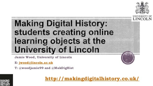 Jamie Wood, University of Lincoln E: jwood@lincoln.ac.uk T: @woodjamie99 and @MakDigHist http://makingdigitalhistory.co.uk/