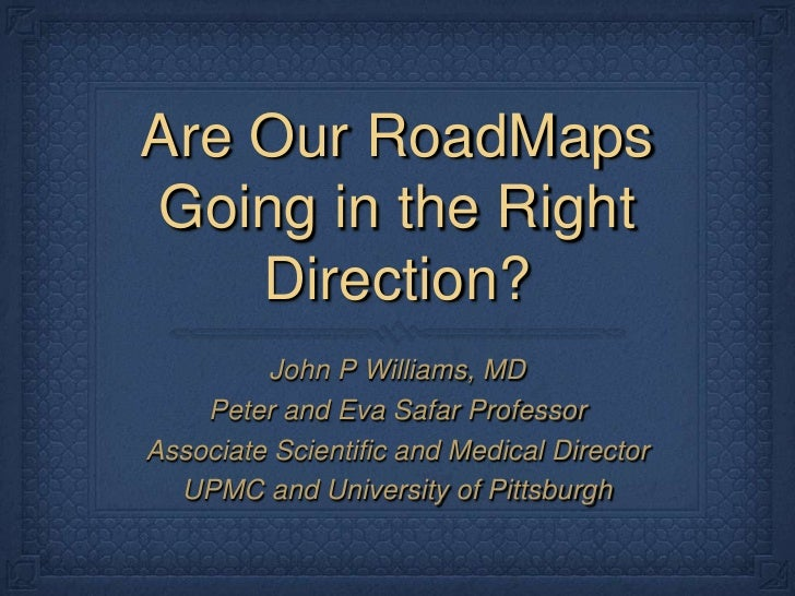 Are Our RoadMaps Going in the Right Direction?<br />John P Williams, MD<br />Peter and Eva Safar Professor<br />Associate ...
