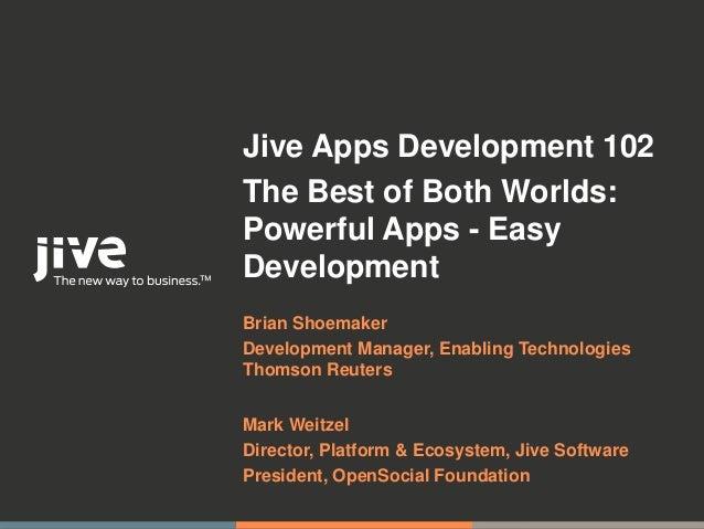 Jive Apps Development 102The Best of Both Worlds:Powerful Apps - EasyDevelopmentBrian ShoemakerDevelopment Manager, Enabli...