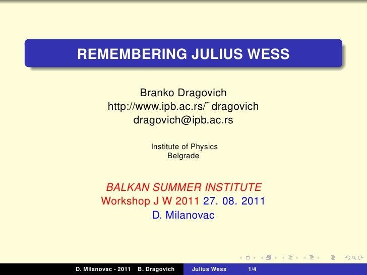 REMEMBERING JULIUS WESS                   Branko Dragovich           http://www.ipb.ac.rs/˜ dragovich                 drag...