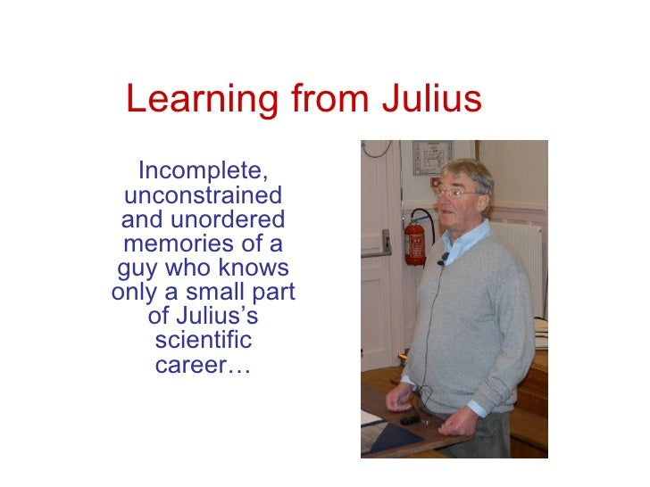 Learning from Julius  Incomplete, unconstrained and unordered memories of aguy who knowsonly a small part   of Julius's   ...