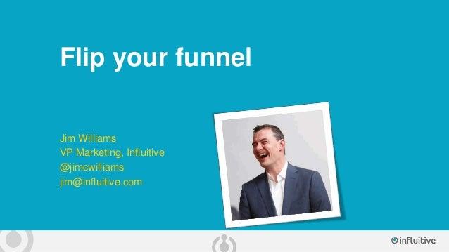 Flip your funnel Jim Williams VP Marketing, Influitive @jimcwilliams jim@influitive.com