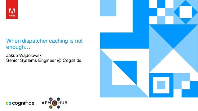 When dispatcher caching is not enough… Jakub Wądołowski Senior Systems Engineer @ Cognifide
