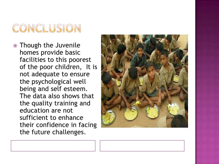 Conclusion<br />Though the Juvenile homes provide basic facilities to this poorest of the poor children,  It is not adequa...