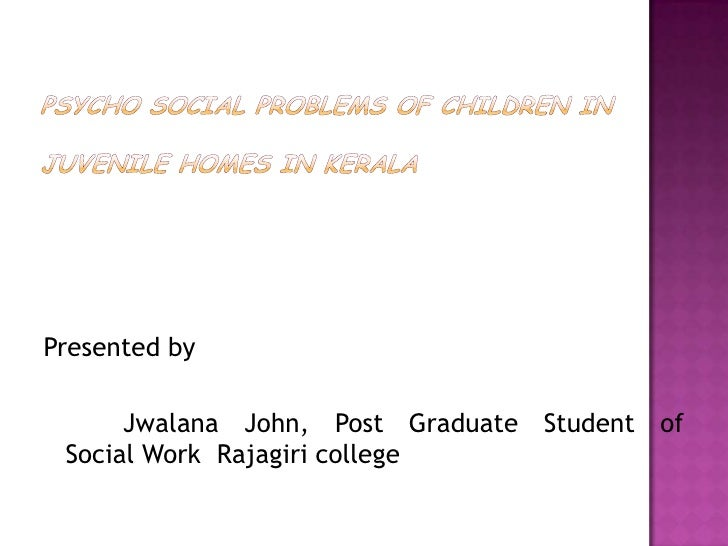 PSYCHO SOCIAL PROBLEMS OF CHILDREN IN JUVENILE HOMES IN KERALA<br />Presented by<br />Jwalana John, Post Graduate Student ...