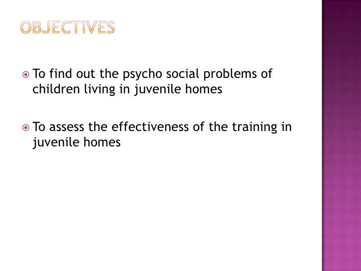 Objectives<br />To find out the psycho social problems of children living in juvenile homes<br />To assess the effectivene...