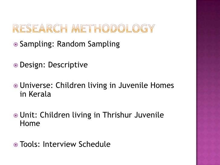 Research Methodology<br />Sampling: Random Sampling<br />Design: Descriptive<br />Universe: Children living in Juvenile Ho...