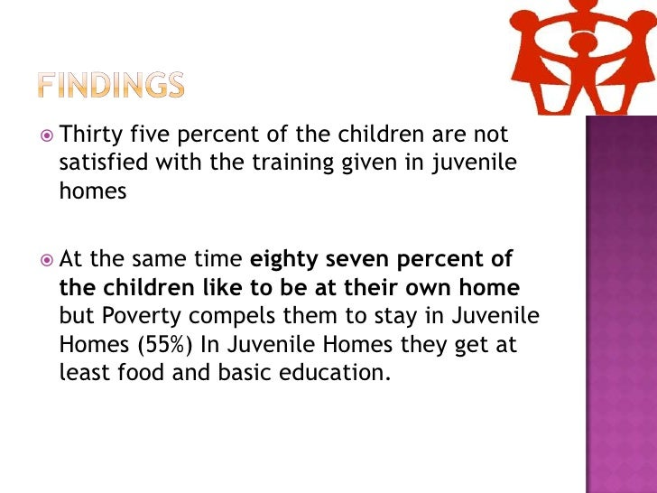 Findings<br />Thirty five percent of the children are not satisfied with the training given in juvenile homes<br />At the ...