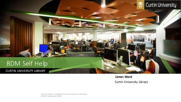 RDM Self Help Curtin University Library CURTIN UNIVERSITY LIBRARY Curtin University is a trademark of Curtin University of...