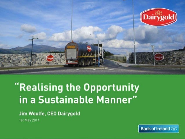 1st May 2014 Realising the Opportunity in a Sustainable Manner Jim Woulfe, CEO Dairygold Realising the Opportunity 1 Reali...