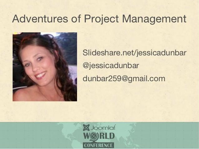 Adventures of Project Management            Slideshare.net/jessicadunbar            @jessicadunbar            dunbar259@gm...