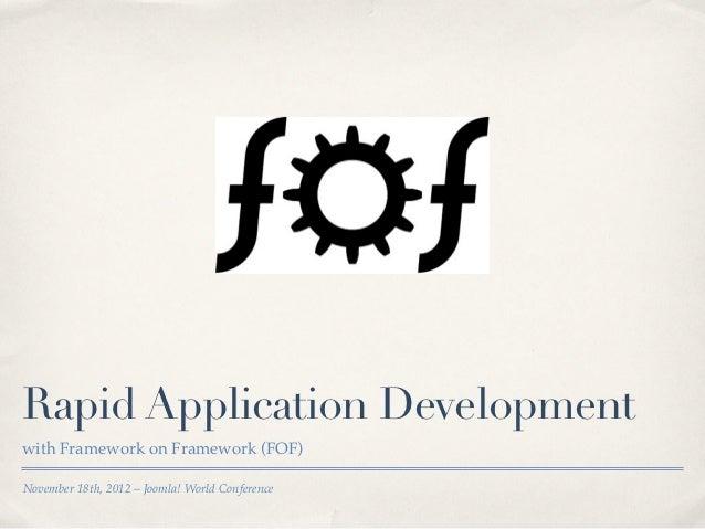 Rapid Application Developmentwith Framework on Framework (FOF)November 18th, 2012 – Joomla! World Conference