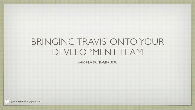 BRINGING TRAVIS ONTO YOUR DEVELOPMENT TEAM MICHAEL BABKER  @MBABKER #JWC13