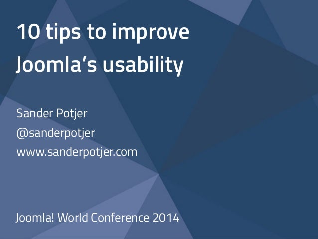 10 tips to improve  Joomla's usability  Sander Potjer  @sanderpotjer  www.sanderpotjer.com  Joomla! World Conference 2014