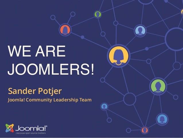 WE ARE JOOMLERS! Sander Potjer Joomla! Community Leadership Team