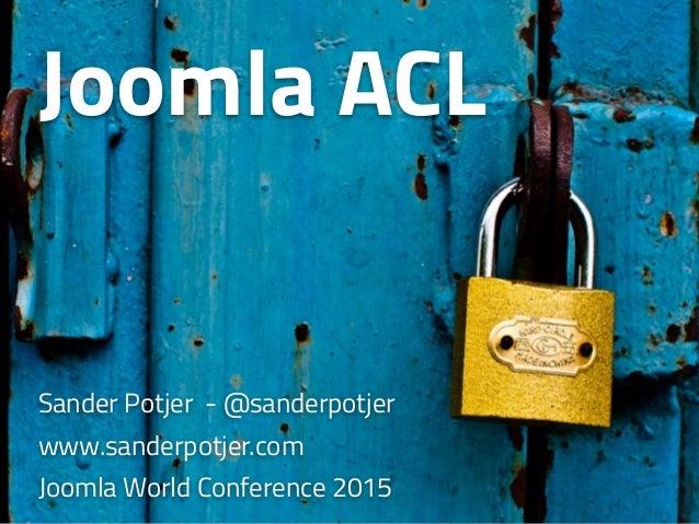 Joomla ACL Sander Potjer - @sanderpotjer www.sanderpotjer.com Joomla World Conference 2015