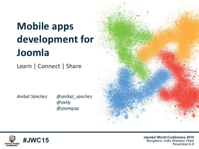 #JWC15 Joomla! World Conference 2015 Bangalore, India Sheraton Hotel November 6-8 Mobile apps development for Joomla Learn...