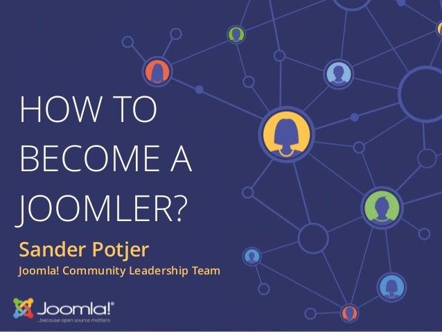 HOW TO BECOME A JOOMLER? Sander Potjer Joomla! Community Leadership Team