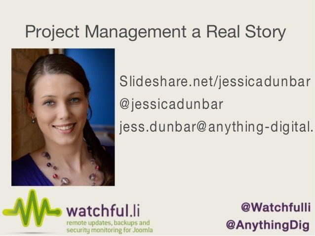 Project Management a Real Story Slideshare.net/jessicadunbar @ jessicadunbar  jess.dunbar@ anything-digital.c