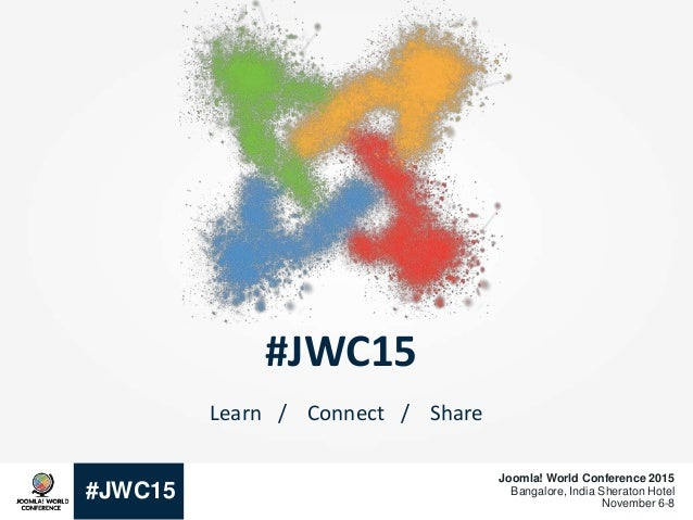 #JWC15 Joomla! World Conference 2015 Bangalore, India Sheraton Hotel November 6-8 #JWC15 Learn / Connect / Share