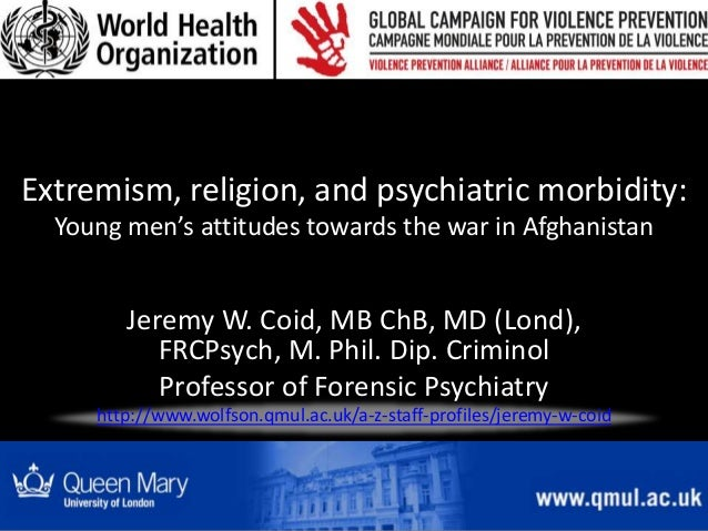 Extremism, religion, and psychiatric morbidity: Young men's attitudes towards the war in Afghanistan Jeremy W. Coid, MB Ch...