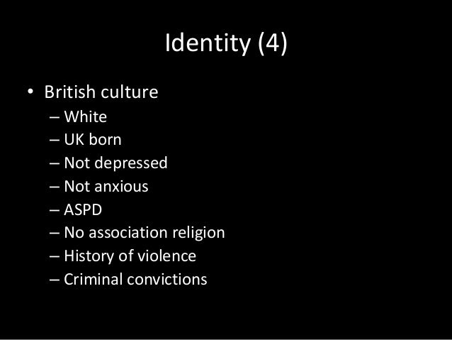 Identity (5) • Own culture – Ethnic minority – Non-UK born – Religious – ASPD – History of violence
