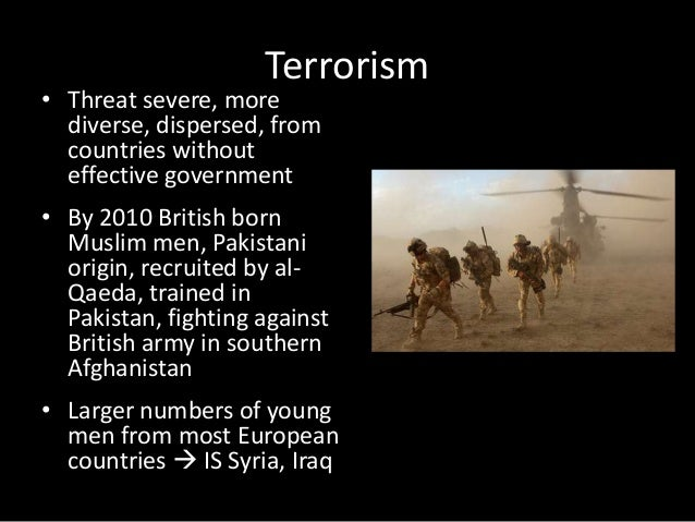 Terrorism • Threat severe, more diverse, dispersed, from countries without effective government • By 2010 British born Mus...