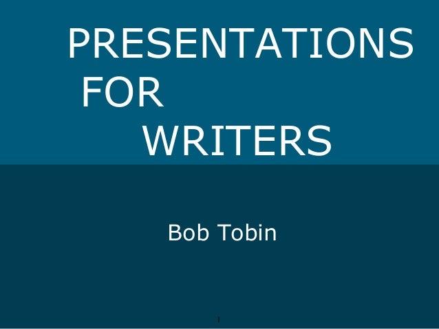 PRESENTATIONS FOR WRITERS Bob Tobin  1  1