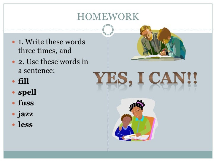 HOMEWORK 1. Write these words    three times, and   2. Use these words in    a sentence:   fill   spell   fuss   jaz...