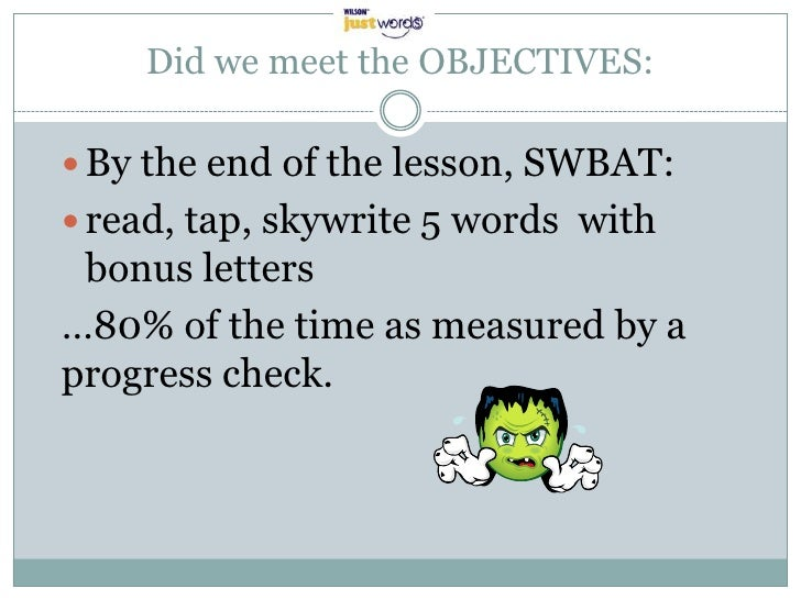 Did we meet the OBJECTIVES: By the end of the lesson, SWBAT: read, tap, skywrite 5 words with bonus letters…80% of the t...