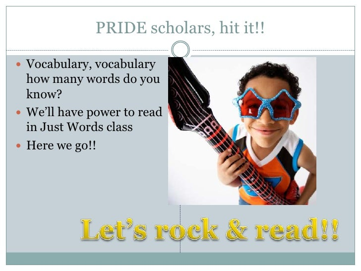 PRIDE scholars, hit it!! Vocabulary, vocabulary  how many words do you  know? We'll have power to read  in Just Words cl...