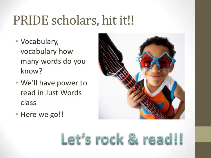 PRIDE scholars, hit it!!• Vocabulary,  vocabulary how  many words do you  know?• We'll have power to  read in Just Words  ...