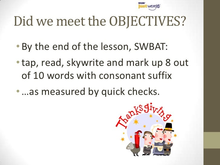 Did we meet the OBJECTIVES?• By the end of the lesson, SWBAT:• tap, read, skywrite and mark up 8 out  of 10 words with con...