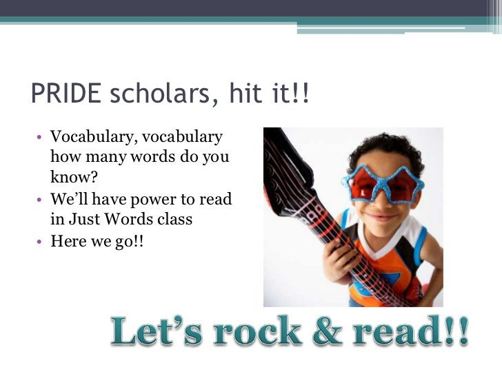 PRIDE scholars, hit it!!• Vocabulary, vocabulary  how many words do you  know?• We'll have power to read  in Just Words cl...