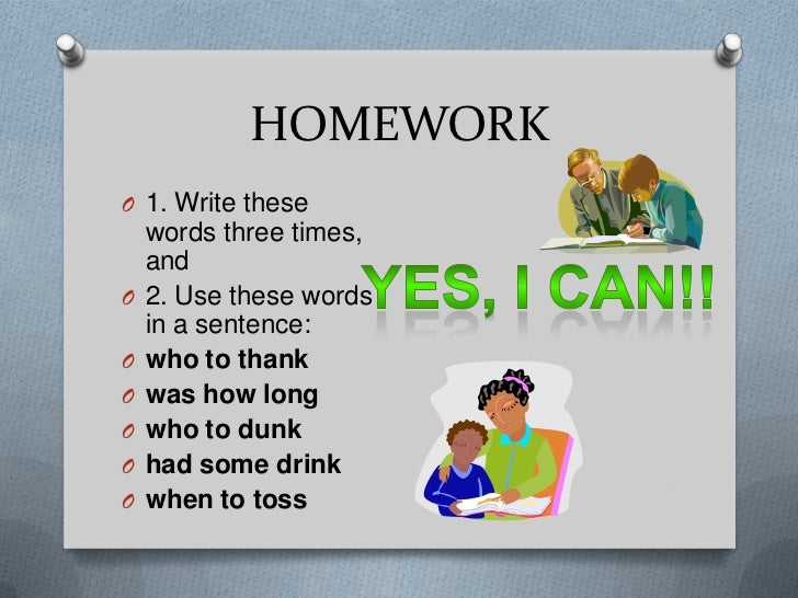 HOMEWORKO 1. Write these    words three times,    andO   2. Use these words    in a sentence:O   who to thankO   was how l...