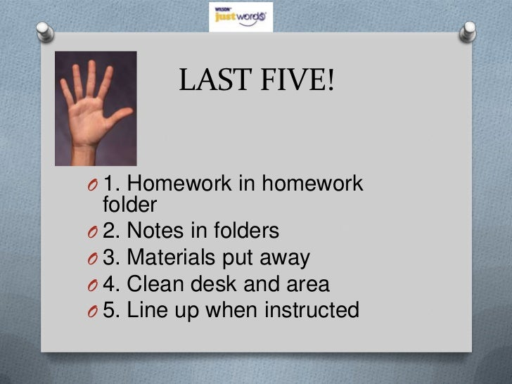 LAST FIVE!O 1. Homework in homework  folderO 2. Notes in foldersO 3. Materials put awayO 4. Clean desk and areaO 5. Line u...