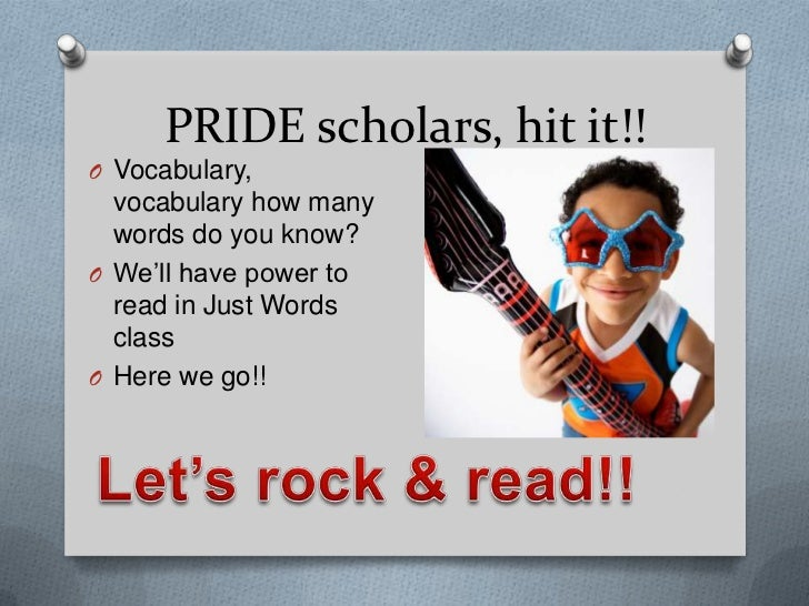 PRIDE scholars, hit it!!O Vocabulary,  vocabulary how many  words do you know?O We'll have power to  read in Just Words  c...