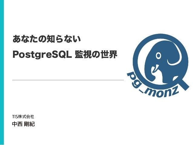 あなたの知らない PostgreSQL 監視の世界 中西 剛紀