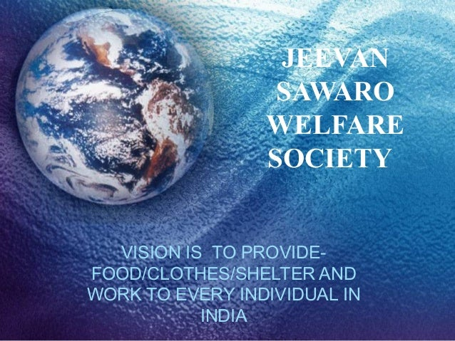 JEEVAN SAWARO WELFARE SOCIETY VISION IS TO PROVIDEFOOD/CLOTHES/SHELTER AND WORK TO EVERY INDIVIDUAL IN INDIA