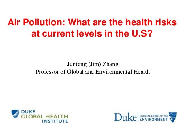Air Pollution: What are the health risks at current levels in the U.S? Junfeng (Jim) Zhang Professor of Global and Environ...
