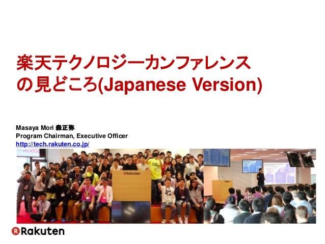 楽天テクノロジーカンファレンス の見どころ(Japanese Version) Masaya Mori 森正弥 Program Chairman, Executive Officer http://tech.rakuten.co.jp/