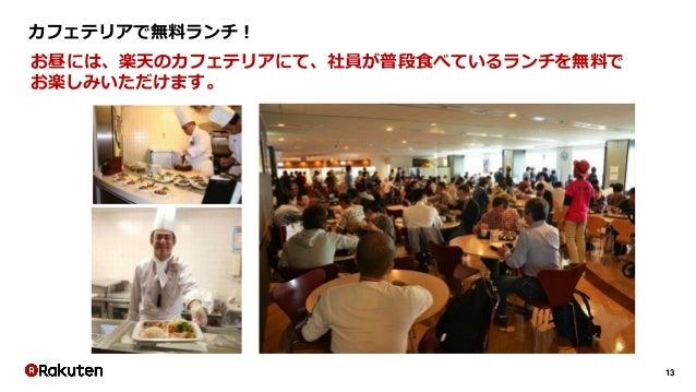 13 カフェテリアで無料ランチ! お昼には、楽天のカフェテリアにて、社員が普段食べているランチを無料で お楽しみいただけます。