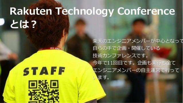 Rakuten Technology Conference とは? 楽天のエンジニアメンバーが中心となって 自らの手で企画・開催している 技術カンファレンスです。 今年で11回目です。企画も実行も全て エンジニアメンバーの自主運営で行って いま...